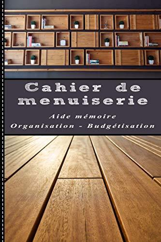 Cahier de menuiserie – Aide-mémoire – Organisation – Budgétisation: DIY bricolage - S'organiser pour gagner du temps. Carnet à remplir petit format – 6X9 Pouce