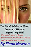 The Good Soldier, or How I became a Woman against my Will: One Man's Story of Forced Feminization,...
