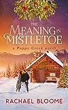 The Meaning in Mistletoe: A Heartwarming, Holiday Romance (Book #4) (A Poppy Creek Novel)