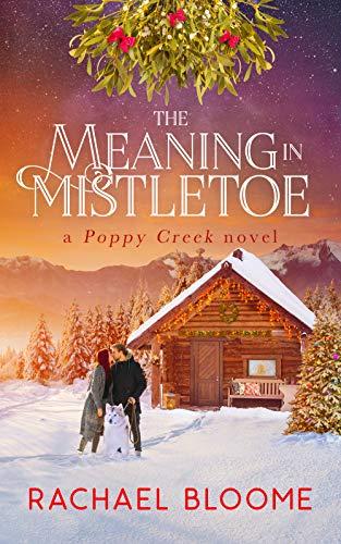 The Meaning in Mistletoe: A Hopeful Christmas Romance: Poppy Creek Book 4