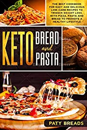 Keto Bread and Keto Pasta: The Best Cookbook for Easy and Delicious Low-Carb Recipes to Trigger Weight Loss, with Pizza, Pasta and Bread to Promote a Healthy Lifestyle