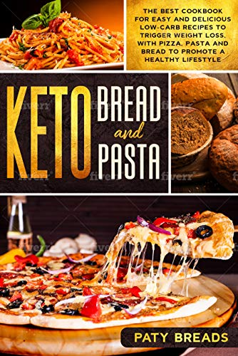 Keto Bread and Keto Pasta: The Best Cookbook for Easy and Delicious Low-Carb Recipes to Trigger Weig