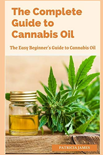 The Complete Guide to Cannabis Oil: The Easy Beginner's Guide to Cannabis Oil