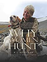 Why Women Hunt: Ancient Mythology Gave the Huntress Supernatural Powers - Today's Female Hunters Are Smart, Savvy and Very Real. An Inside Look at Their Lives and Passions. (Masters on the Hunt)