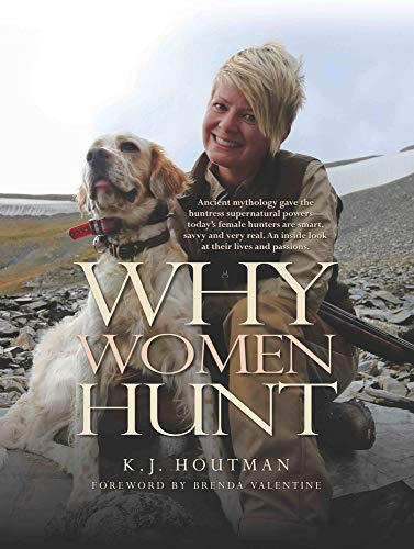 Why Women Hunt: Ancient Mythology Gave the Huntress Supernatural Powers--Today's Female Hunters Are Smart, Savvy and Very Real. an Inside Look at Their Lives and Passions.
