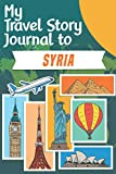 My Travel Story Journal to Syria: Travel Notebook Journal Personalized Traveling to Syria / Daily Planner with Notes pages / Memory book gift for your trip (6x9) 120 pages