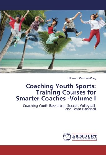 Coaching Youth Sports: Training Courses for Smarter Coaches -Volume I: Coaching Youth Basketball, Soccer, Volleyball and Team Handball