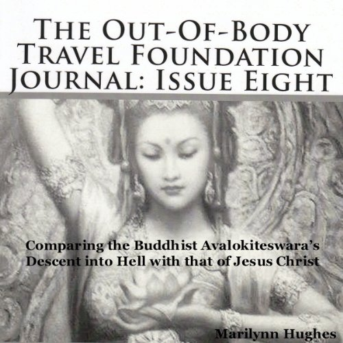 The Out-Of-Body Travel Foundation Journal: Issue Eight: Comparing the Buddhist Avalokiteswara's Descent into Hell with that of Jesus Christ                   By:                                                                                                                                 Marilynn Hughes                               Narrated by:                                                                                                                                 Kila Kitu                      Length: 30 mins     Not rated yet     Overall 0.0