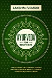 Ayurveda for Beginners: The Alchemy of Ayurveda, Yoga & Natural Food for Anxiety, Tension,...