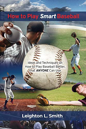 How to Play Smart Baseball: Ideas and Techniques on How to Play Baseball Better That Anyone Can Use