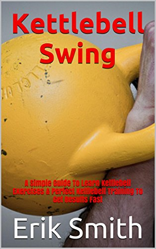 Kettlebell Swing: A Simple Guide To Learn Kettlebell Exercises & Perfect Kettlebell Training To Get Results Fast (English Edition)