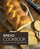 Bread Cookbook: Delicious and Easy Bread Recipes