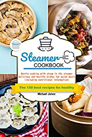 Steamer cookbook: The 150 best recipes for healthy steaming: Gentle cooking with steam in the steamer - delicious and healthy dishes for quick meals (including nutritional information)