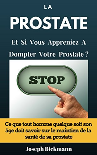 La Prostate Et si vous appreniez à dompter votre prostate? Ce que tout homme quelque soit son âge doit savoir sur le maintien de la santé de sa prostate. (French Edition)