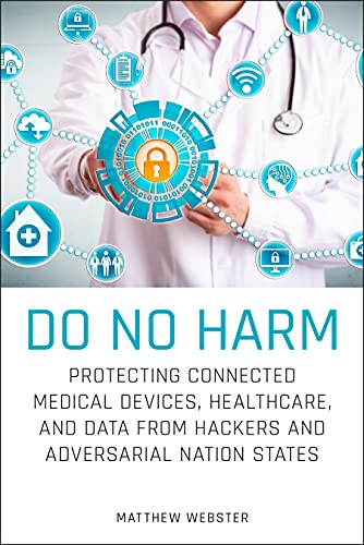 Do No Harm: Protecting Connected Medical Devices, Healthcare, and Data from Hackers and Adversarial