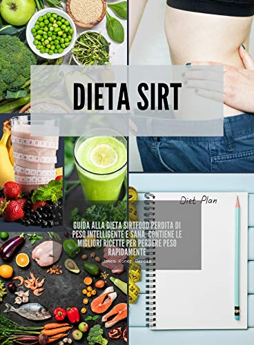 Dieta Sirt: Guida alla dieta sirtfood perdita di peso intelligente e sana. Contiene le migliori ricette per perdere peso rapidamente