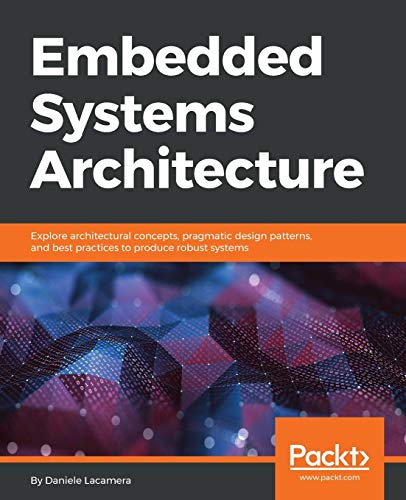 Compare Textbook Prices for Embedded Systems Architecture: Explore architectural concepts, pragmatic design patterns, and best practices to produce robust systems  ISBN 9781788832502 by Lacamera, Daniele