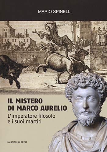 Il mistero di Marco Aurelio. L'imperatore filosofo e i suoi martiri