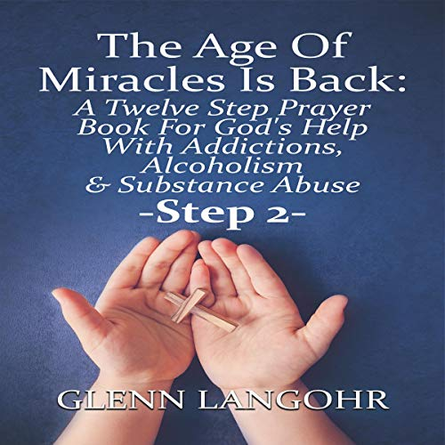 The Age of Miracles Is Back: A Twelve Step Prayer Book for God's Help with Addictions, Alcoholism & Substance Abuse: Step 2 audiobook cover art