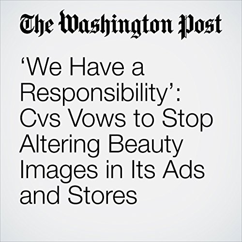'We Have a Responsibility': Cvs Vows to Stop Altering Beauty Images in Its Ads and Stores copertina