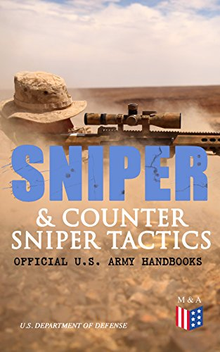 Sniper & Counter Sniper Tactics - Official U.S. Army Handbooks: Improve Your Sniper Marksmanship & Field Techniques, Choose Suitable Countersniping Equipment, ... Position, Learn How to Plan a Mission by [U.S. Department of Defense]