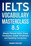 IELTS Vocabulary Masterclass 8.5. Master Phrasal Verbs, Essay Vocabulary, Graph Vocabulary & Speaking Vocabulary