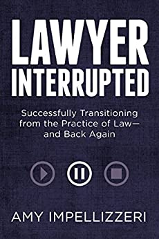 Lawyer Interrupted: Successfully Transitioning from the Practice of Law--and Back Again by [Amy Impellizzeri]