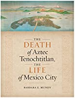 The Death of Aztec Tenochtitlan, the Life of Mexico City (Joe R. and Teresa Lozano Long Series in Latin American and Latino Art and Culture)