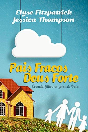 Pais Fracos, Deus Forte: Criando filhos na graça de Deus