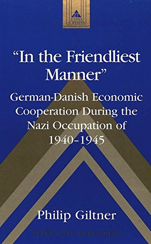 «In the Friendliest Manner»: German-Danish Economic Cooperation During the Nazi Occupation of 1940-1945 (Studies in Modern European History, Band 27)