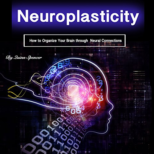 Neuroplasticity: How to Organize Your Brain Through Neural Connections audiobook cover art