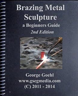 Brazing Metal Sculpture - 2nd Edition: A Beginners Guide