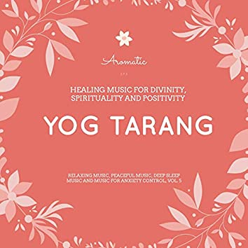 Yog Tarang (Healing Music For Divinity, Spirituality And Positivity) (Relaxing Music, Peaceful Music, Deep Sleep Music And Music For Anxiety Control, Vol. 5)