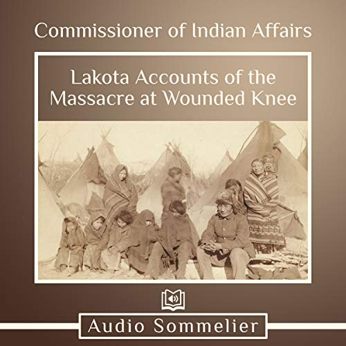 Lakota Accounts of the Massacre at Wounded Knee Audiobook By Commissioner of Indian Affairs cover art