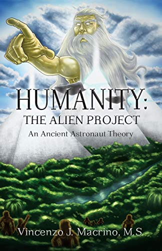 Book: Humanity - The Alien Project An Ancient Astronaut Theory by Vincenzo J. Macrino
