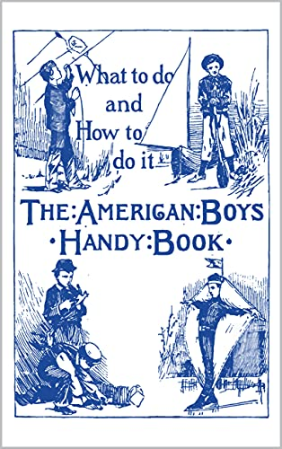 The American Boy\'s Handy Book: What to Do and How to Do It (English Edition)