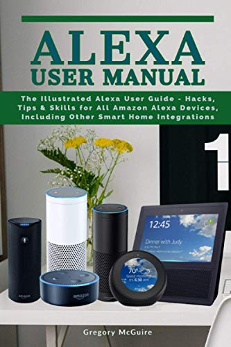 Alexa User Manual: The Illustrated Alexa User Guide - Hacks, Tips & Skills for All Amazon Alexa Devices, Including Other Smart Home Integrations