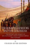 The Roman Gladiators and the Colosseum: The History and Legacy of Ancient Rome's Most Famous Arena and Fighters