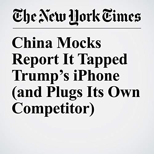 China Mocks Report It Tapped Trump's iPhone (and Plugs Its Own Competitor) audiobook cover art