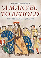 A Marvel to Behold: Gold and Silver at the Court of Henry VIII
