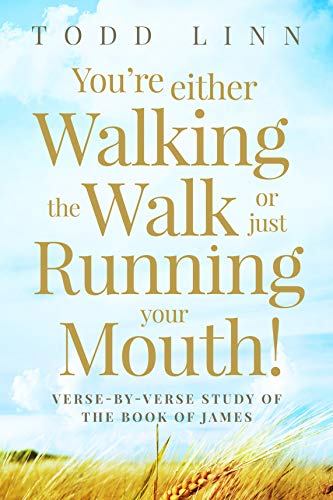 You're Either Walking The Walk Or Just Running Your Mouth!: Verse-by-Verse Study of the Book of James
