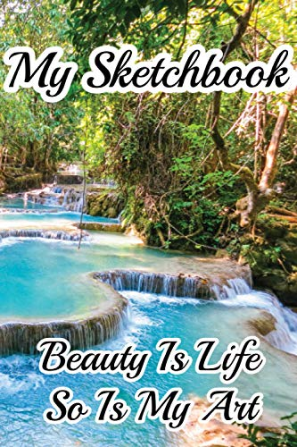 My Sketchbook - Beauty Is Life So Is My Art: Forest Small Waterfall Landscape Photo Cover, 6 x 9 inches 120 pages Small Sketchbook