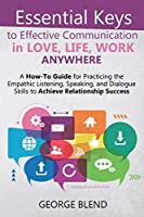 Essential Keys to Effective Communication in Love, Life, Work Anywhere: A How-To Guide for Practicing the Empathic Listening, Speaking, and Dialogue Skills to Achieve Relationship Success