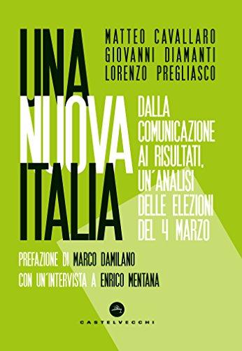 Una nuova Italia: Dalla comunicazione ai risultati, un'analisi delle elezioni del 4 marzo (Italian Edition)