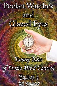 Pocket Watches and Glazed Eyes: Twenty Tales of Erotic Mind Control Volume 6 by [M. Kistulot]