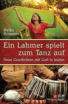 Ein Lahmer spielt zum Tanz auf: Neue Geschichten mit Gott in Indien (German Edition) by [Heiko Krimmer]
