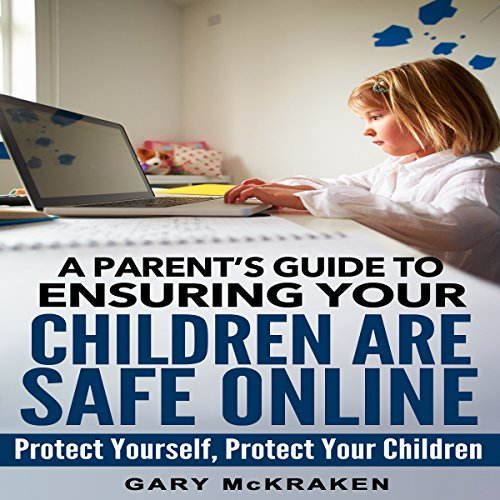 A Parent's Guide to Ensuring Your Children Are Safe Online audiobook cover art