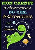 Mon carnet d'observation du ciel, astronomie: Journal, cahier de bord à compléter pour observer l'espace   121 pages, format 17,8 x 25,4 cm   cadeau ... adultes passionnés de planètes et d'étoiles