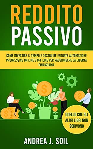 REDDITO PASSIVO: Come investire il tempo e costruire entrate automatiche progressive on line e off line per raggiungere la libertà finanziaria