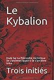 Le Kybalion - Etude Sur La Philosophie Hermétique De L'ancienne Egypte & De L'ancienne Grèce - Independently published - 30/08/2018